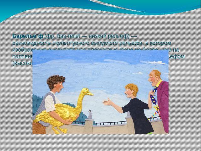 Барелье́ф(фр. bas-relief — низкий рельеф) — разновидностьскульптурного вып...