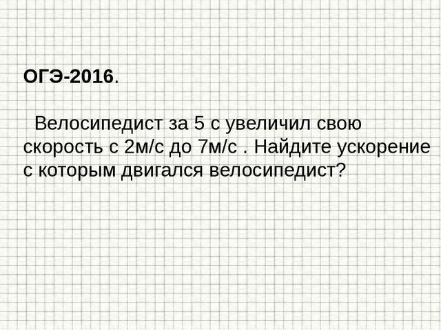 ОГЭ-2016. Велосипедист за 5 с увеличил свою скорость с 2м/с до 7м/с . Найдите...