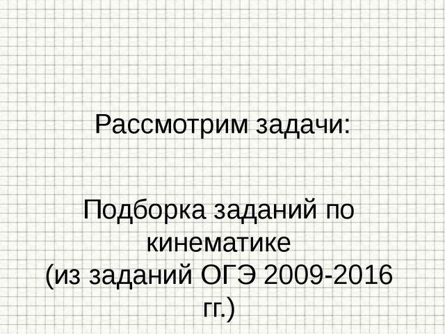 Подборка заданий по кинематике (из заданий ОГЭ 2009-2016 гг.) Рассмотрим зада...