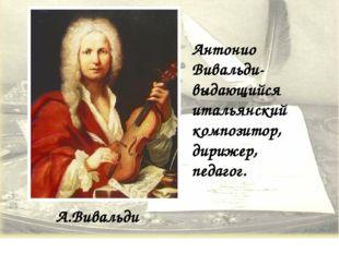 А.Вивальди Антонио Вивальди-выдающийся итальянский композитор, дирижер, педаг
