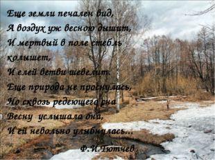Еще земли печален вид, А воздух уж весною дышит, И мертвый в поле стебль колы