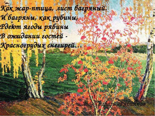 Как жар-птица, лист багряный. И багряны, как рубины, Рдеют ягоды рябины В ожи...