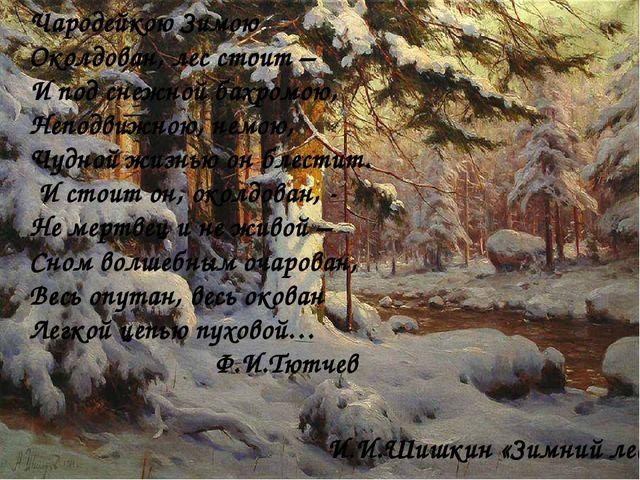 И.И.Шишкин «Зимний лес» Чародейкою Зимою Околдован, лес стоит – И под снежной...