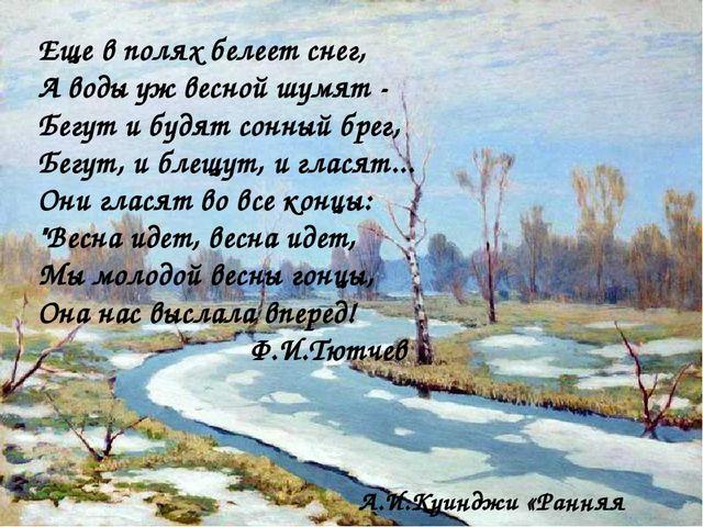 А.И.Куинджи «Ранняя весна» Еще в полях белеет снег, А воды уж весной шумят -...