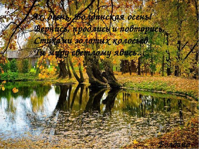 Ах, осень, Болдинская осень! Вернись, продлись и повторись, Стихами золотых...