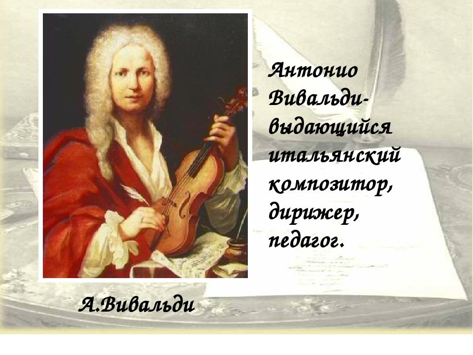 А.Вивальди Антонио Вивальди-выдающийся итальянский композитор, дирижер, педаг...