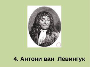 4. Антони ван Левингук