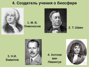 4. Создатель учения о биосфере 3. Н.И. Вавилов 1. М. В. Ломоносов 4. Антони в