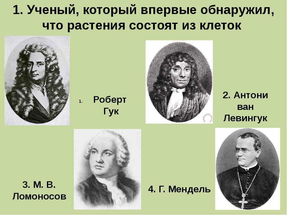 1. Ученый, который впервые обнаружил, что растения состоят из клеток Роберт Г...