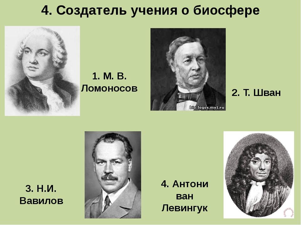 4. Создатель учения о биосфере 3. Н.И. Вавилов 1. М. В. Ломоносов 4. Антони в...