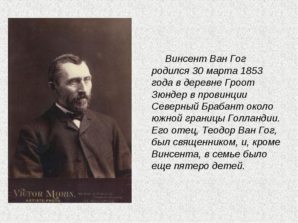 Винсент Ван Гог родился 30 марта 1853 года в деревне Гроот Зюндер в провинци...