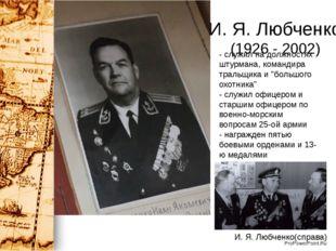И. Я. Любченко (1926 - 2002) - служил на должностях штурмана, командира траль