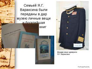 Семьей Я.Г. Вараксина были переданы в дар музею личные вещи и богатейшая колл