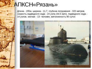 АПКСН«Рязань» Длина - 155м, ширина - 11,7, глубина погружения - 320 метров, с