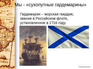 Мы - «сухопутные гардемарины» Гардемарин – морская гвардия, звание в Российск