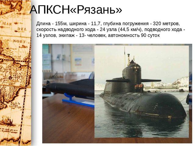 АПКСН«Рязань» Длина - 155м, ширина - 11,7, глубина погружения - 320 метров, с...