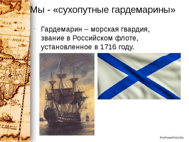 Мы - «сухопутные гардемарины» Гардемарин – морская гвардия, звание в Российск...