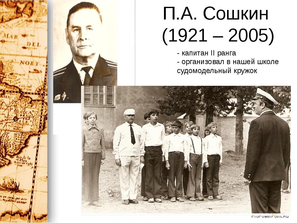 П.А. Сошкин (1921 – 2005) - капитан II ранга - организовал в нашей школе судо...