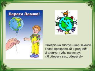 Смотрю на глобус- шар земной Такой прекрасный и родной! И шепчут губы на ветр