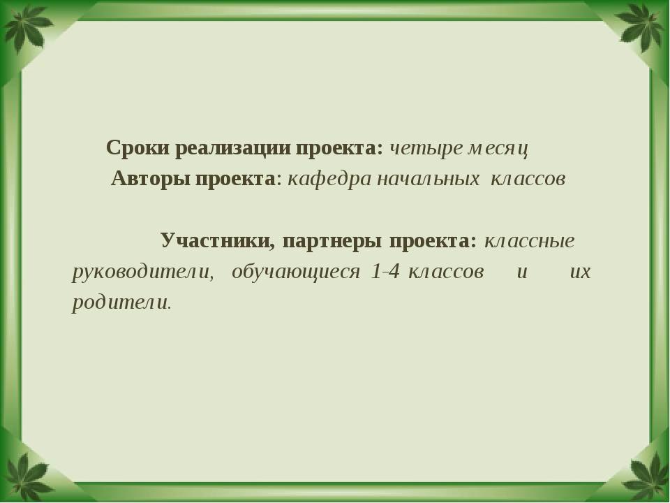 Сроки реализации проекта: четыре месяц Авторы проекта: кафедра начальных кл...