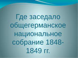 Где заседало общегерманское национальное собрание 1848-1849 гг.