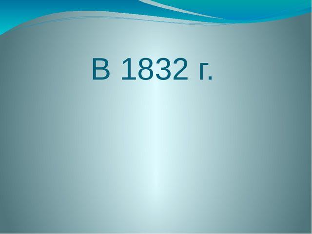 В 1832 г.