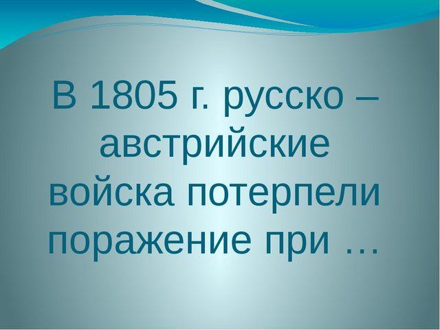 В 1805 г. русско –австрийские войска потерпели поражение при …