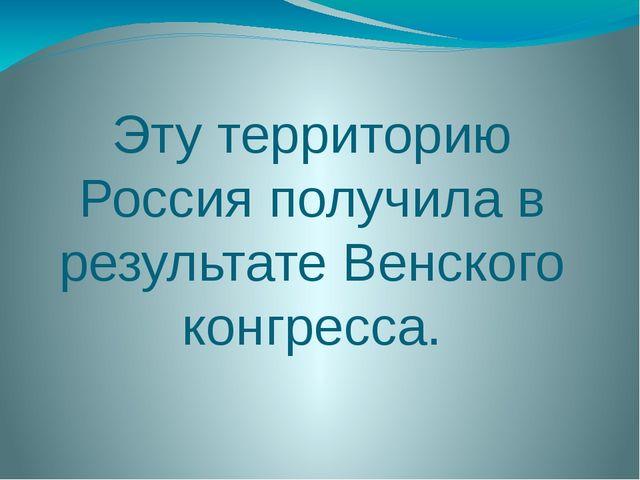 Эту территорию Россия получила в результате Венского конгресса.