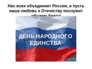 Нас всех объединяет Россия, и пусть наша любовь к Отечеству послужит общему б