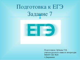 Подготовка к ЕГЭ Задание 7 Подготовила: Зубцова Т.В. учитель русского языка и