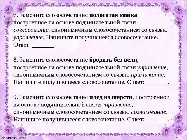 7. Замените словосочетание полосатая майка, построенное на основе подчинитель...