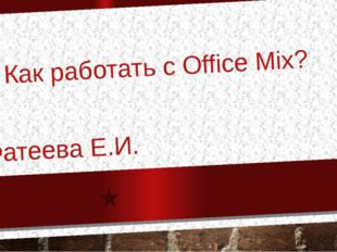 Как работать с Office Mix? Фатеева Е.И.
