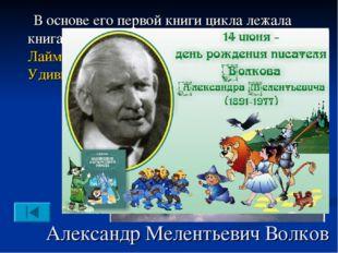 Александр Мелентьевич Волков В основе его первой книги цикла лежала книга аме