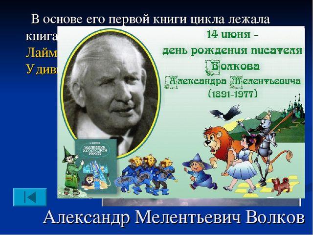 Александр Мелентьевич Волков В основе его первой книги цикла лежала книга аме...