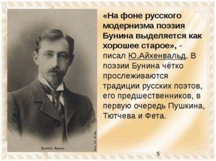 «На фоне русского модернизма поэзия Бунина выделяется как хорошее старое», -