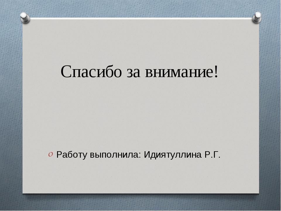 Спасибо за внимание! Работу выполнила: Идиятуллина Р.Г.