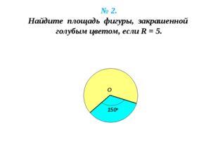 № 2. Найдите площадь фигуры, закрашенной голубым цветом, если R = 5. 150о О