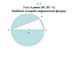 № 4. Угол А равен 30о, BC =3. Найдите площадь закрашенной фигуры. А B C . O