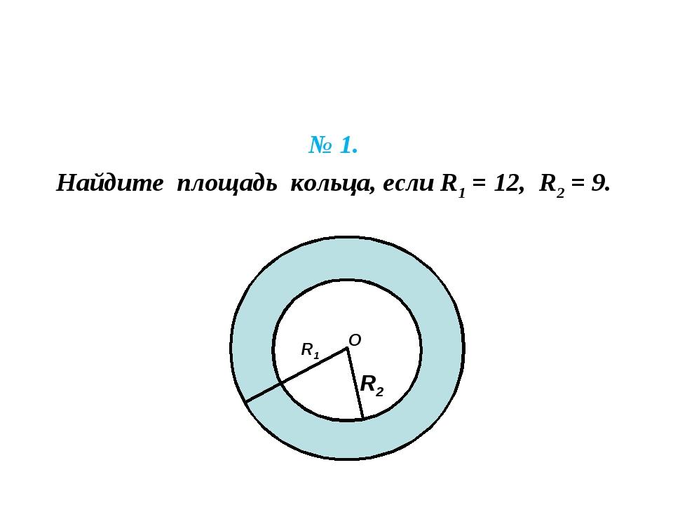 № 1. Найдите площадь кольца, если R1 = 12, R2 = 9. R1 R2 О