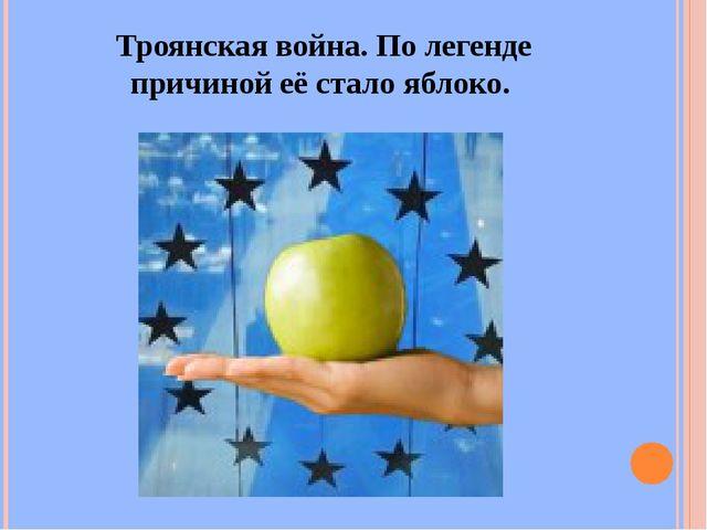 Троянская война. По легенде причиной её стало яблоко.