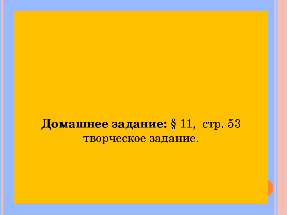 Домашнее задание: § 11, стр. 53 творческое задание.