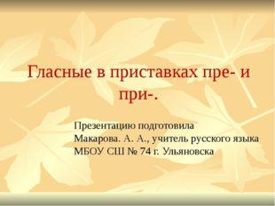 Гласные в приставках пре- и при-. Презентацию подготовила Макарова. А. А., уч