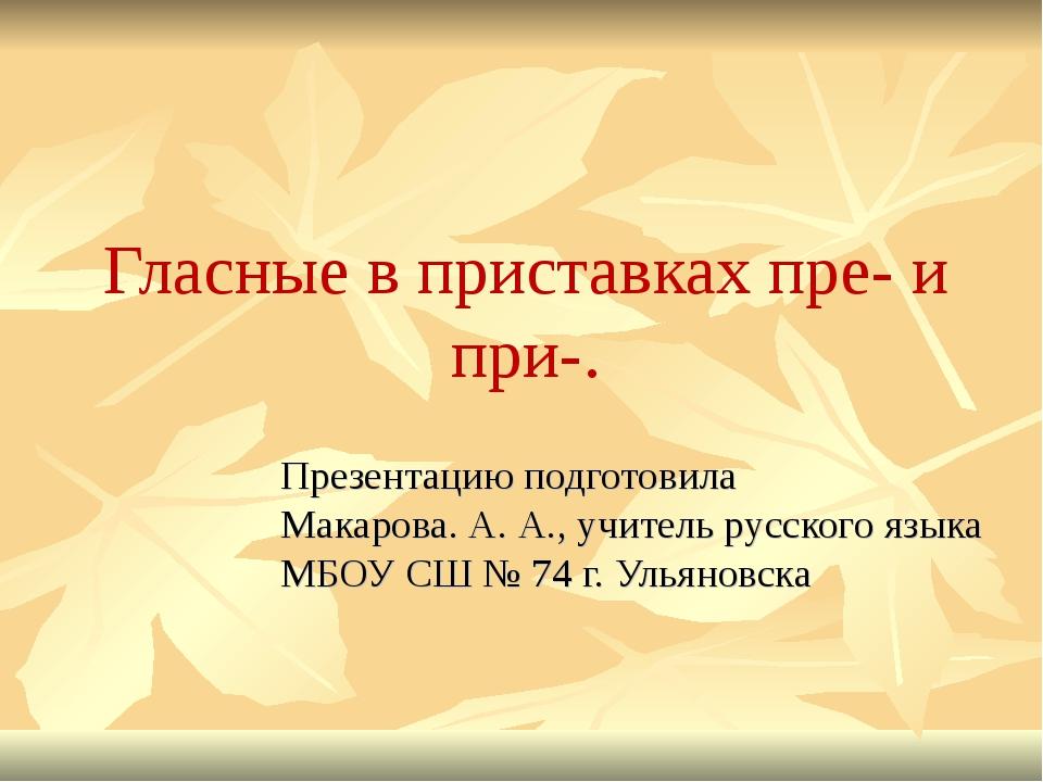 Гласные в приставках пре- и при-. Презентацию подготовила Макарова. А. А., уч...
