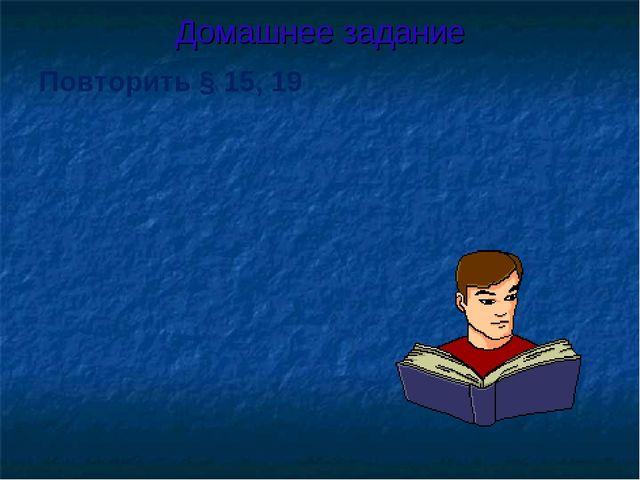 Домашнее задание Повторить § 15, 19