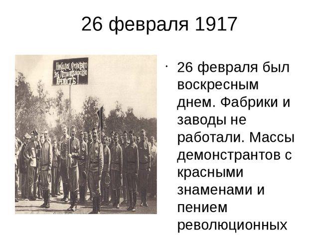 26 февраля 1917 26 февраля был воскресным днем. Фабрики и заводы не работали....