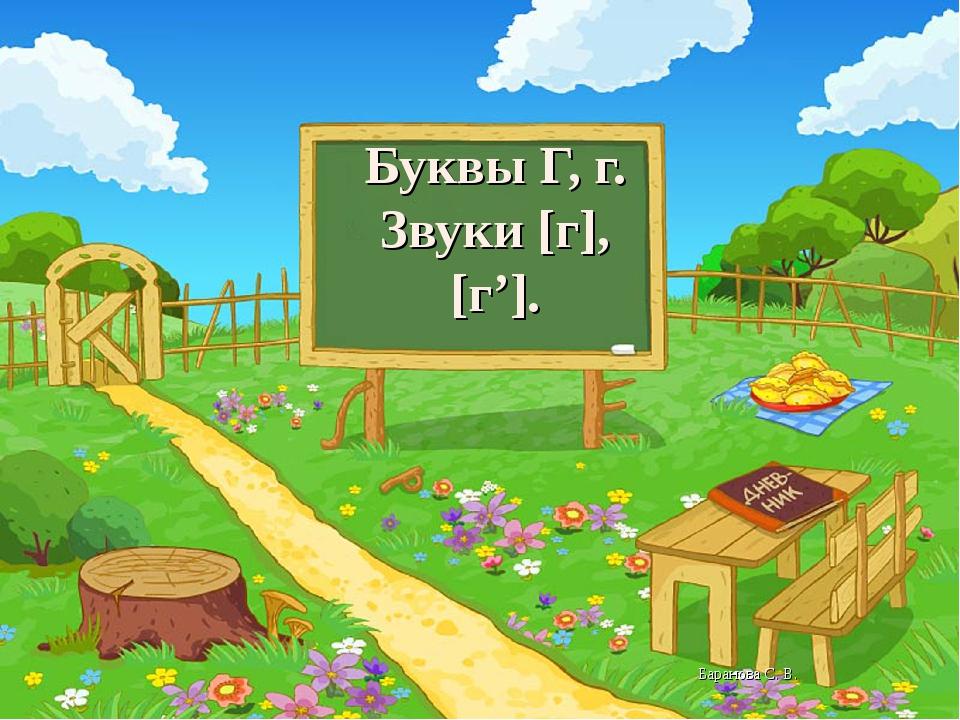 Буквы Г, г. Звуки [г],[г']. Баранова С. В.