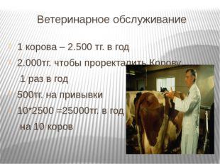 Ветеринарное обслуживание 1 корова – 2.500 тг. в год 2.000тг. чтобы проректал
