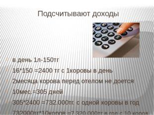 Подсчитывают доходы в день 1л-150тг 16*150 =2400 тг с 1коровы в день 2месяца