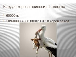 Каждая корова приносит 1 теленка 60000тг. 10*60000 =600.000тг. От 10 коров за