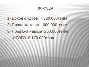 доходы 1) Доход с удоев 7.320.000тенге 2) Продажа телят 600.000тенге 3) Прода